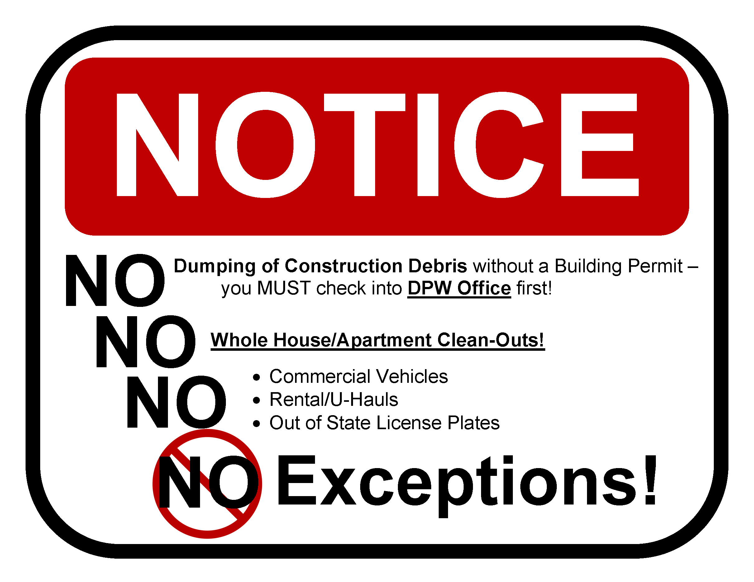 No dumping of construction debris without a Building Permit.  You must check into DPW office first.  No whole house/apartment clean-outs.  No commercial vehicles.  No rentals / U-hauls.  No out of state license plates.  No exceptions.